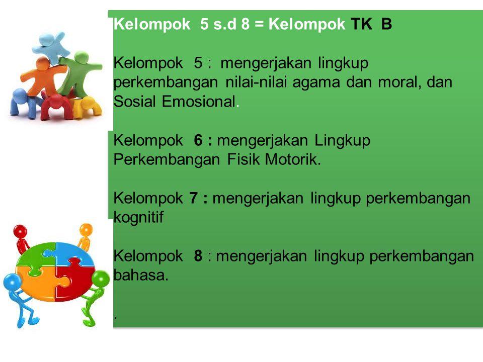 Kelompok 5 s.d 8 = Kelompok TK B Kelompok 5 : mengerjakan lingkup perkembangan nilai-nilai agama dan moral, dan Sosial Emosional. Kelompok 6 : mengerj