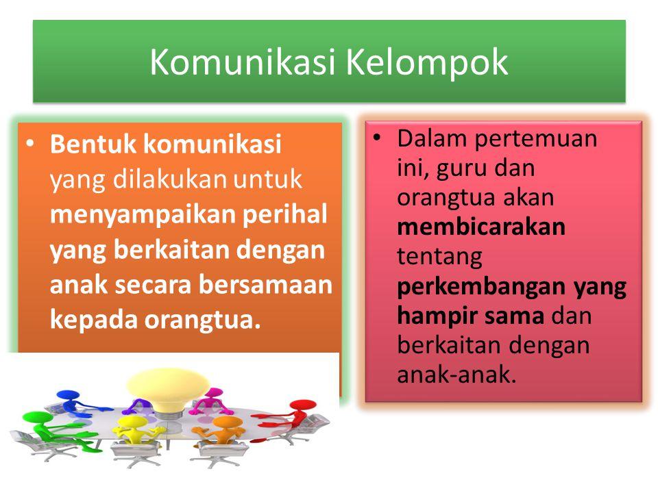 Komunikasi Kelompok Bentuk komunikasi yang dilakukan untuk menyampaikan perihal yang berkaitan dengan anak secara bersamaan kepada orangtua. Dalam per
