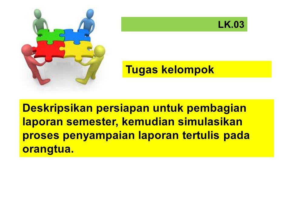 LK.03 Deskripsikan persiapan untuk pembagian laporan semester, kemudian simulasikan proses penyampaian laporan tertulis pada orangtua. Tugas kelompok