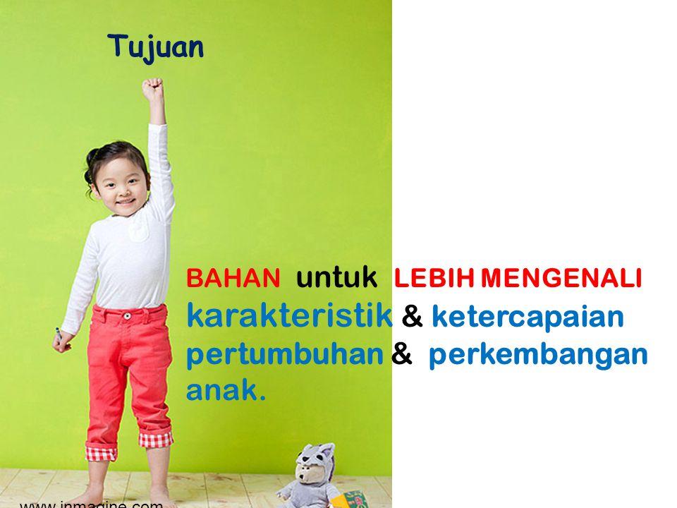 BAHAN untuk LEBIH MENGENALI karakteristik & ketercapaian pertumbuhan & perkembangan anak. Tujuan www.inmagine.com