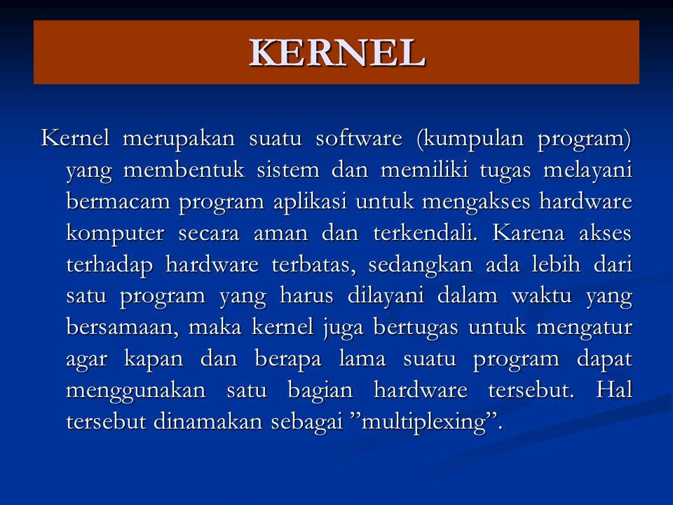 KERNEL Kernel merupakan suatu software (kumpulan program) yang membentuk sistem dan memiliki tugas melayani bermacam program aplikasi untuk mengakses hardware komputer secara aman dan terkendali.