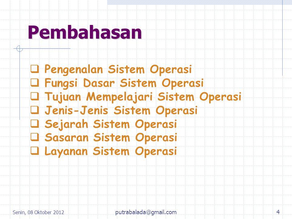 Senin, 08 Oktober 2012 5 Pengenalan Sistem Operasi Sekilas Tentang Sistem Komputer : SSistem Komputer pada dasarnya terdiri dari tiga komponen utama yaitu : 1.Perangkat Keras (Hardware) 2.Perangkat Lunak (Software) 3.Brainware (User/Sumber Daya Manusia) putrabalada@gmail.com