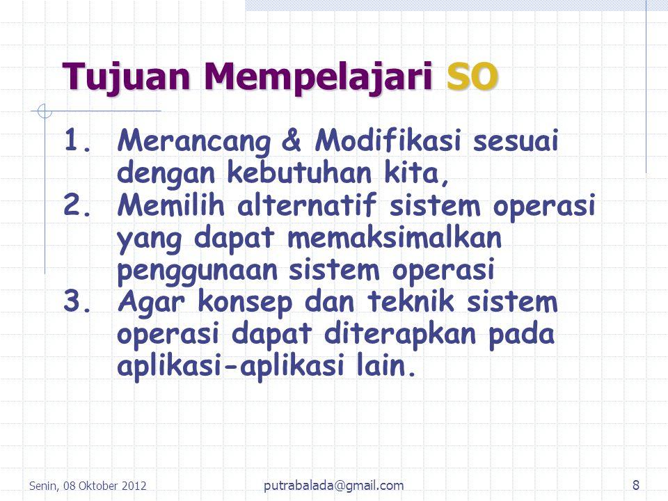 Senin, 08 Oktober 2012 8 Tujuan Mempelajari SO 1.Merancang & Modifikasi sesuai dengan kebutuhan kita, 2.Memilih alternatif sistem operasi yang dapat m