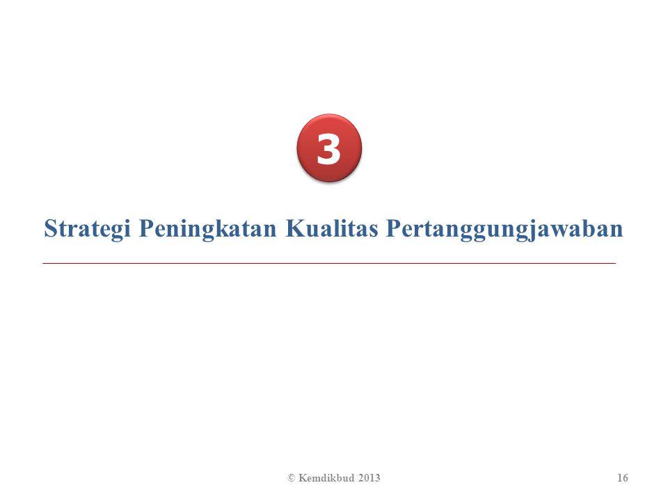3 3 Strategi Peningkatan Kualitas Pertanggungjawaban 16© Kemdikbud 2013