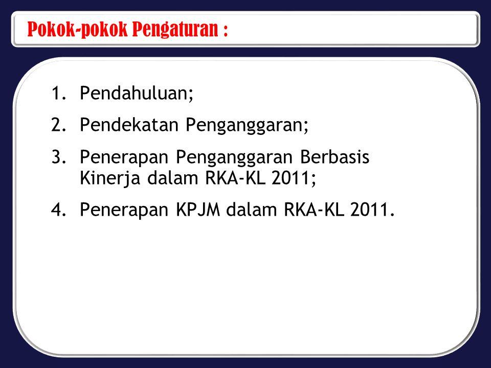 Pokok-pokok Pengaturan : 1.Pendahuluan; 2.Pendekatan Penganggaran; 3.Penerapan Penganggaran Berbasis Kinerja dalam RKA-KL 2011; 4.Penerapan KPJM dalam