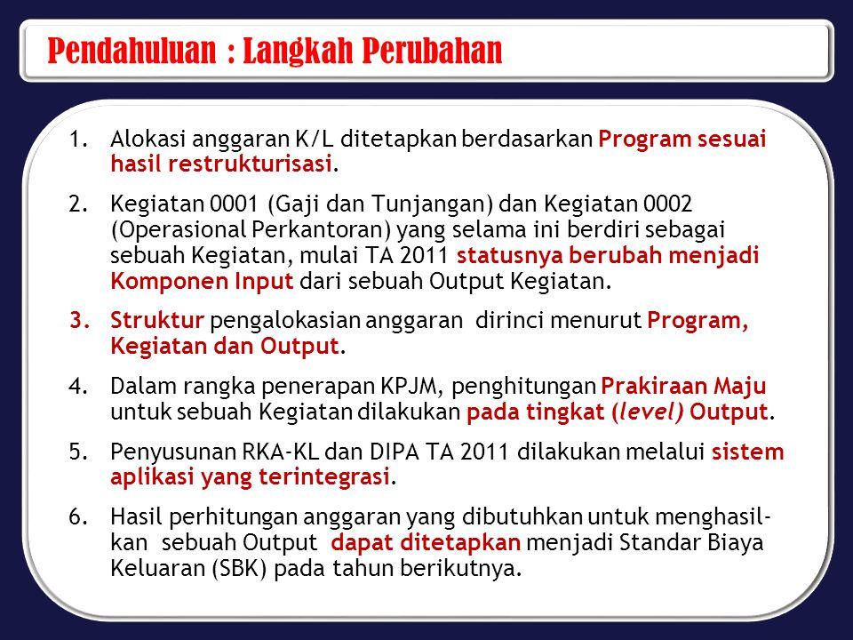 Pendahuluan : Langkah Perubahan 1.Alokasi anggaran K/L ditetapkan berdasarkan Program sesuai hasil restrukturisasi. 2.Kegiatan 0001 (Gaji dan Tunjanga