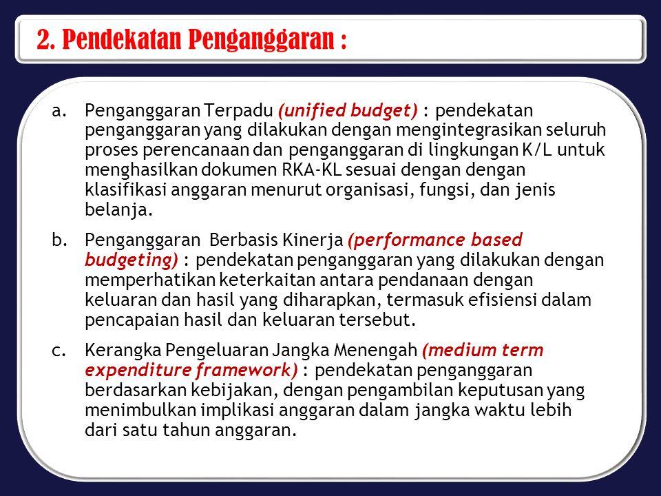 2. Pendekatan Penganggaran : a.Penganggaran Terpadu (unified budget) : pendekatan penganggaran yang dilakukan dengan mengintegrasikan seluruh proses p
