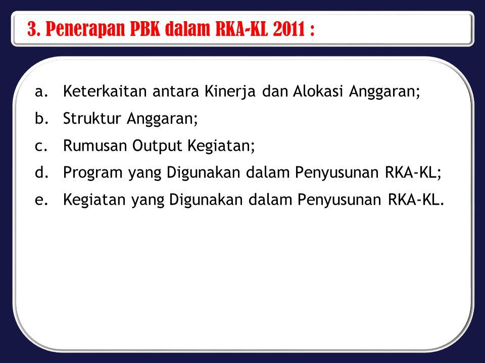 3. Penerapan PBK dalam RKA-KL 2011 : a.Keterkaitan antara Kinerja dan Alokasi Anggaran; b.Struktur Anggaran; c.Rumusan Output Kegiatan; d.Program yang