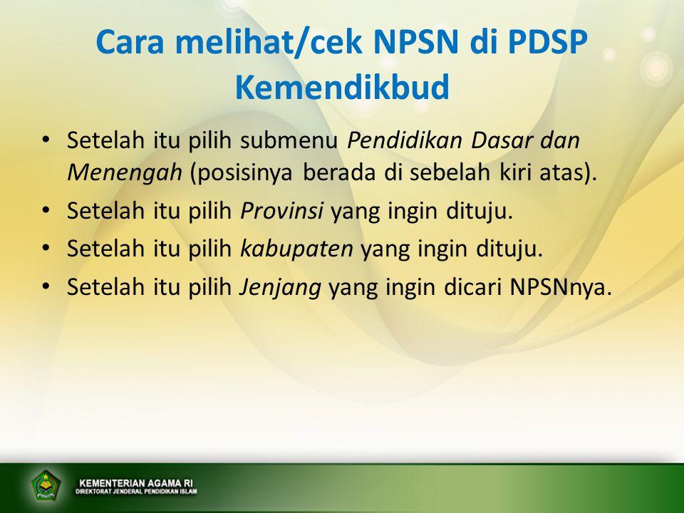 Cara melihat/cek NPSN di PDSP Kemendikbud Setelah itu pilih submenu Pendidikan Dasar dan Menengah (posisinya berada di sebelah kiri atas). Setelah itu