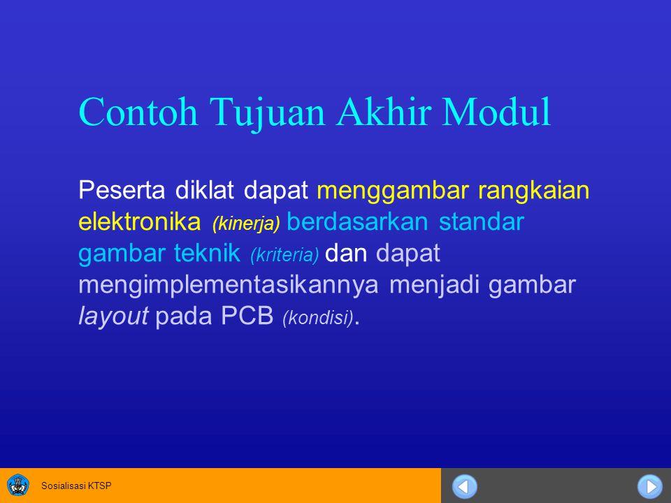 Sosialisasi KTSP Contoh Tujuan Akhir Modul Peserta diklat dapat menggambar rangkaian elektronika (kinerja) berdasarkan standar gambar teknik (kriteria) dan dapat mengimplementasikannya menjadi gambar layout pada PCB (kondisi).
