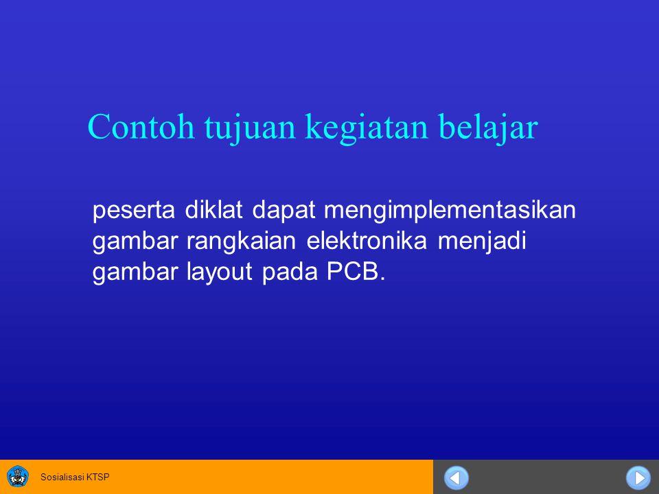 Sosialisasi KTSP Contoh tujuan kegiatan belajar peserta diklat dapat mengimplementasikan gambar rangkaian elektronika menjadi gambar layout pada PCB.