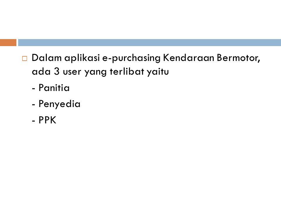  Dalam aplikasi e-purchasing Kendaraan Bermotor, ada 3 user yang terlibat yaitu - Panitia - Penyedia - PPK