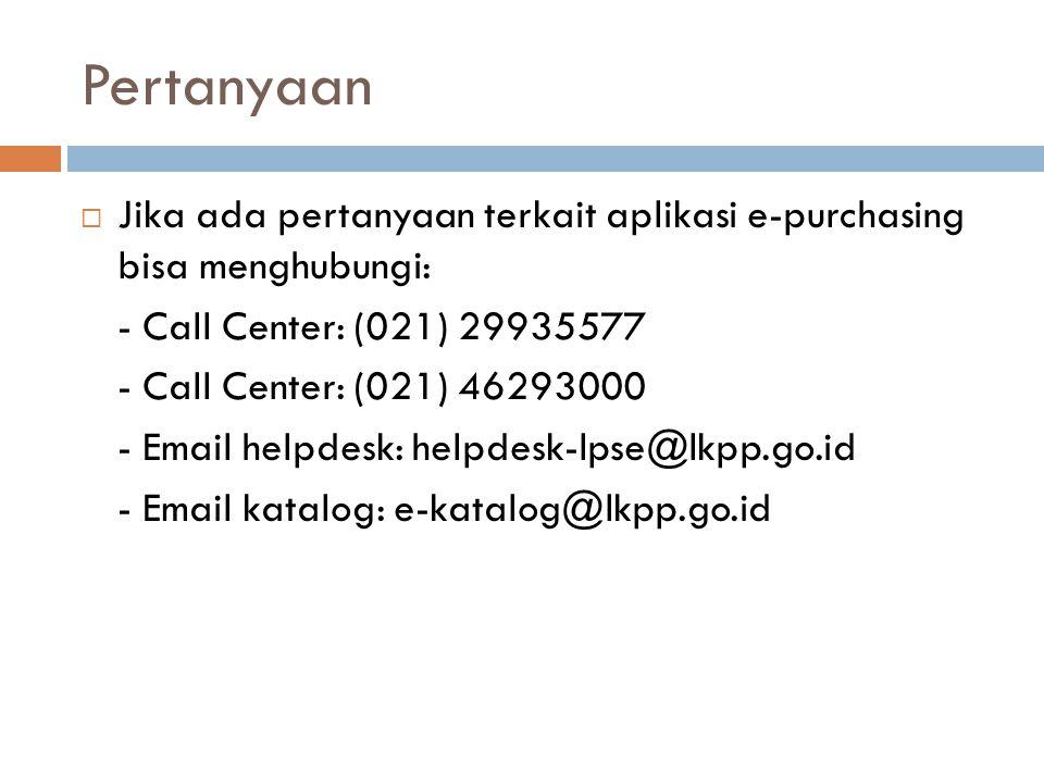 Pertanyaan  Jika ada pertanyaan terkait aplikasi e-purchasing bisa menghubungi: - Call Center: (021) 29935577 - Call Center: (021) 46293000 - Email h