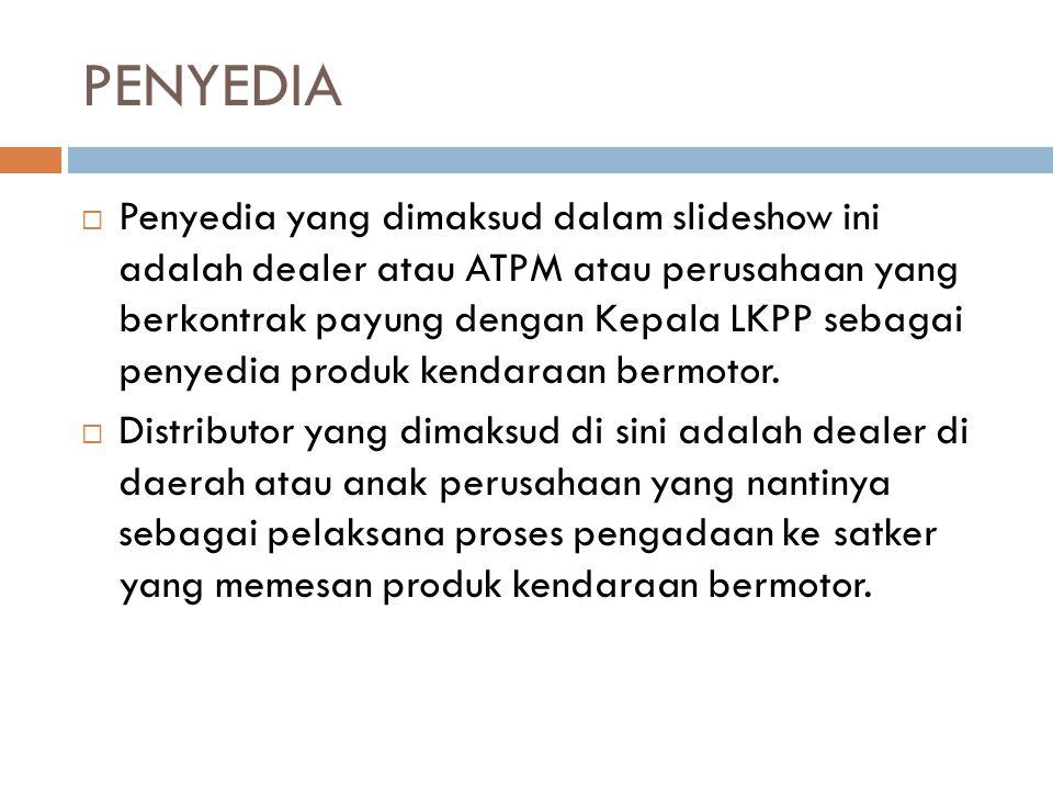 PENYEDIA  Penyedia yang dimaksud dalam slideshow ini adalah dealer atau ATPM atau perusahaan yang berkontrak payung dengan Kepala LKPP sebagai penyed
