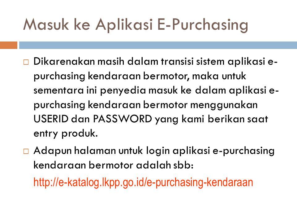 Masuk ke Aplikasi E-Purchasing  Dikarenakan masih dalam transisi sistem aplikasi e- purchasing kendaraan bermotor, maka untuk sementara ini penyedia