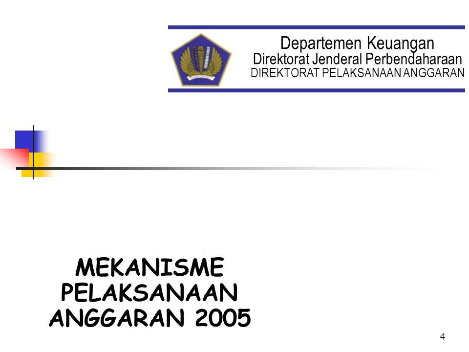 4 Departemen Keuangan Direktorat Jenderal Perbendaharaan DIREKTORAT PELAKSANAAN ANGGARAN MEKANISME PELAKSANAAN ANGGARAN 2005 MEKANISME PELAKSANAAN ANGGARAN 2005