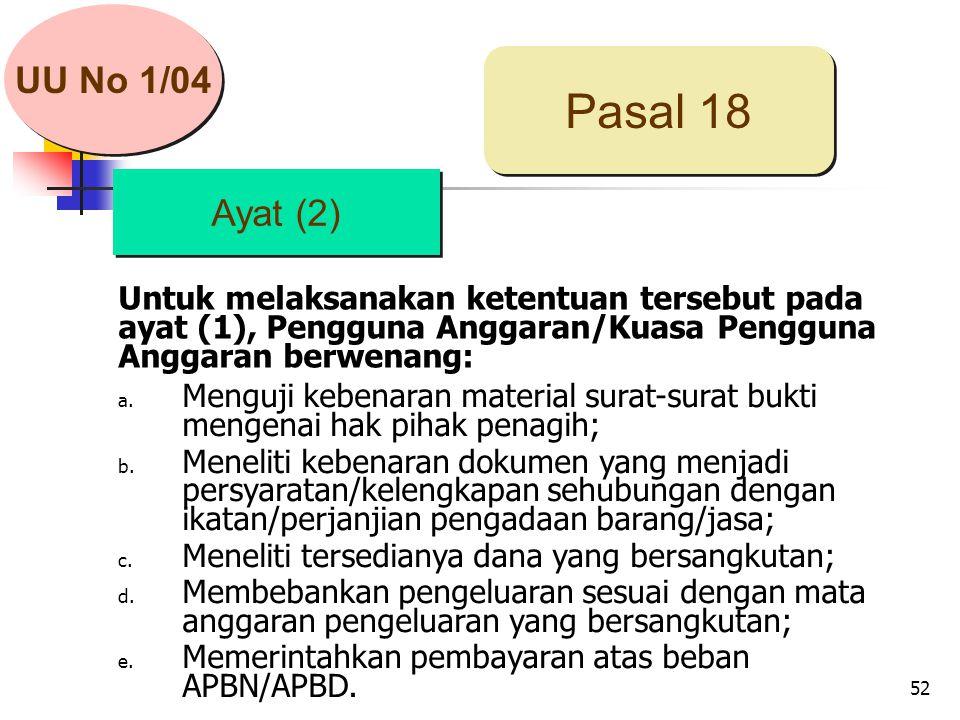 52 Untuk melaksanakan ketentuan tersebut pada ayat (1), Pengguna Anggaran/Kuasa Pengguna Anggaran berwenang: Ayat (2) Pasal 18 a.
