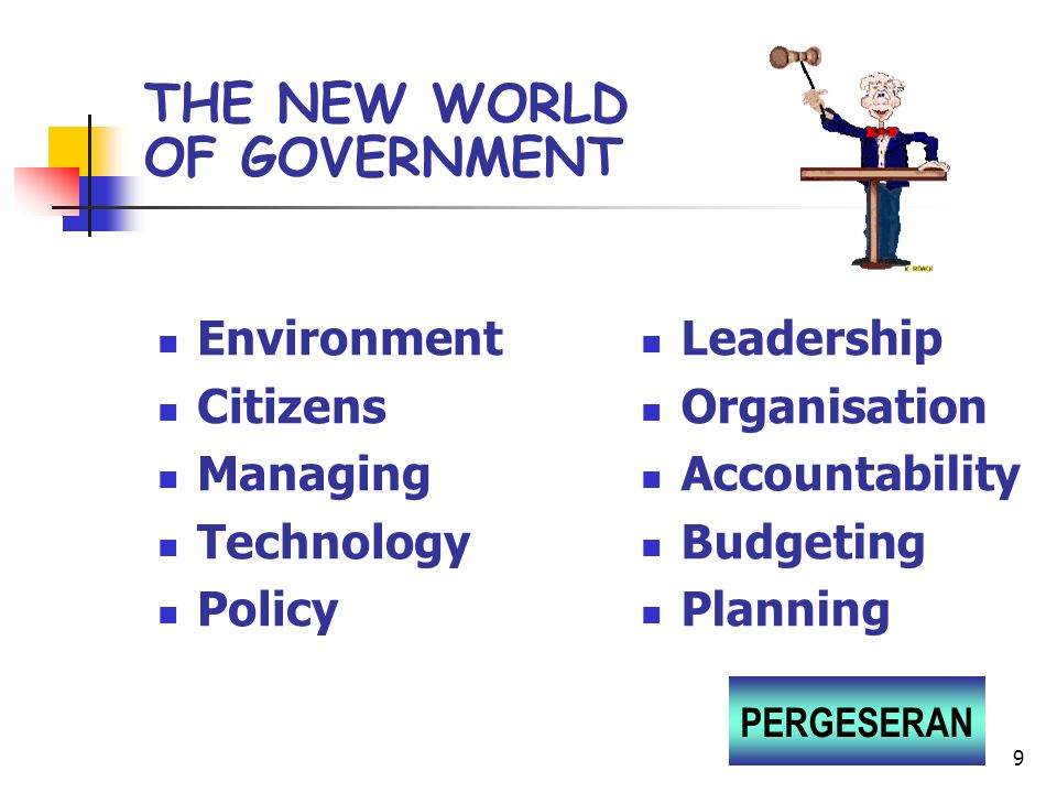9 Leadership Organisation Accountability Budgeting Planning THE NEW WORLD OF GOVERNMENT Environment Citizens Managing Technology Policy PERGESERAN