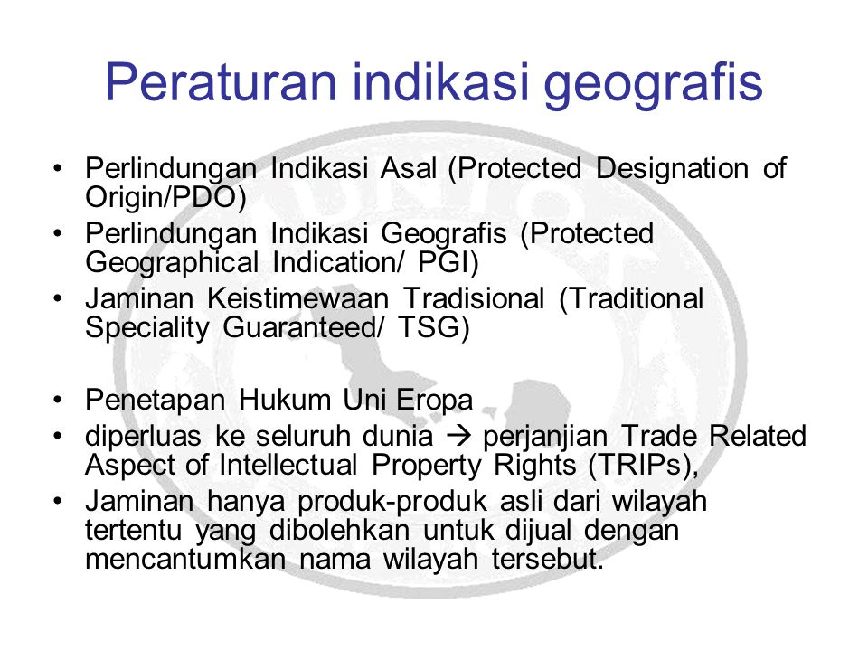Peraturan indikasi geografis Perlindungan Indikasi Asal (Protected Designation of Origin/PDO) Perlindungan Indikasi Geografis (Protected Geographical Indication/ PGI) Jaminan Keistimewaan Tradisional (Traditional Speciality Guaranteed/ TSG) Penetapan Hukum Uni Eropa diperluas ke seluruh dunia  perjanjian Trade Related Aspect of Intellectual Property Rights (TRIPs), Jaminan hanya produk-produk asli dari wilayah tertentu yang dibolehkan untuk dijual dengan mencantumkan nama wilayah tersebut.