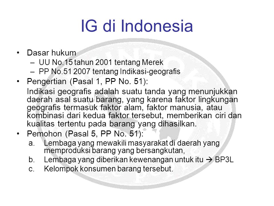 IG di Indonesia Dasar hukum –UU No.15 tahun 2001 tentang Merek –PP No.51 2007 tentang Indikasi-geografis Pengertian (Pasal 1, PP No. 51): Indikasi geo