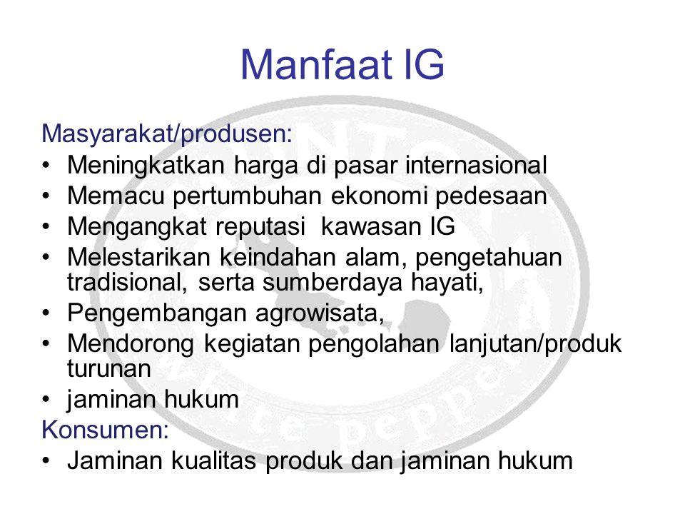 Manfaat IG Masyarakat/produsen: Meningkatkan harga di pasar internasional Memacu pertumbuhan ekonomi pedesaan Mengangkat reputasi kawasan IG Melestari