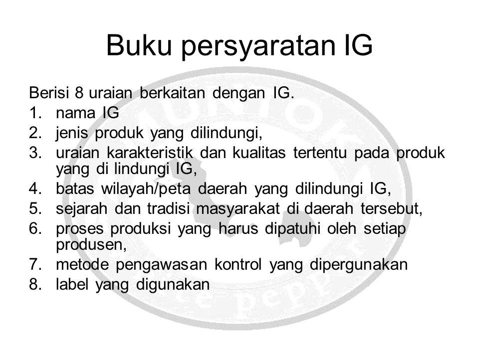 Buku persyaratan IG Berisi 8 uraian berkaitan dengan IG. 1.nama IG 2.jenis produk yang dilindungi, 3.uraian karakteristik dan kualitas tertentu pada p