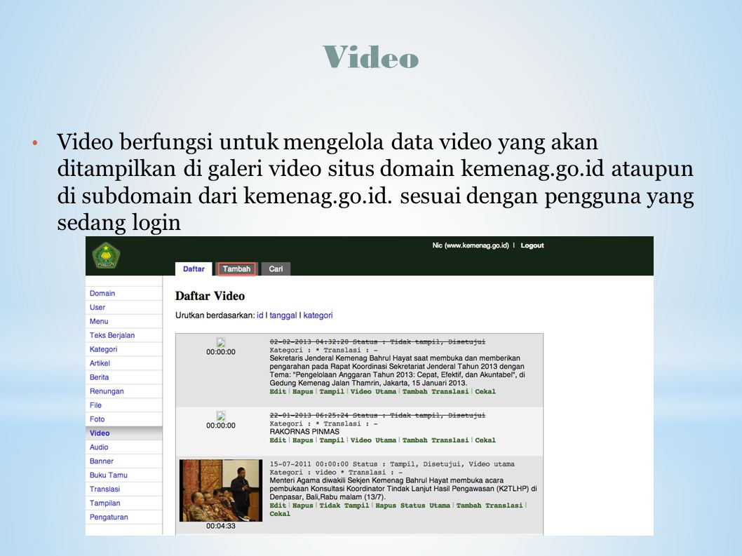 Video Video berfungsi untuk mengelola data video yang akan ditampilkan di galeri video situs domain kemenag.go.id ataupun di subdomain dari kemenag.go
