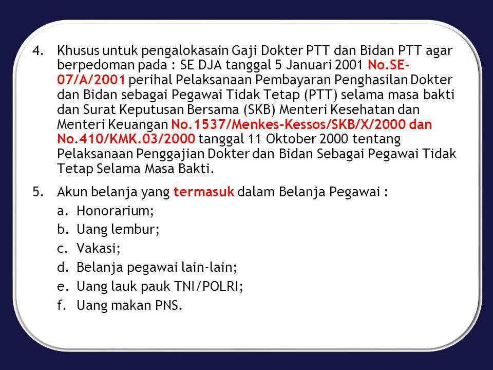 4.Khusus untuk pengalokasain Gaji Dokter PTT dan Bidan PTT agar berpedoman pada : SE DJA tanggal 5 Januari 2001 No.SE- 07/A/2001 perihal Pelaksanaan Pembayaran Penghasilan Dokter dan Bidan sebagai Pegawai Tidak Tetap (PTT) selama masa bakti dan Surat Keputusan Bersama (SKB) Menteri Kesehatan dan Menteri Keuangan No.1537/Menkes-Kessos/SKB/X/2000 dan No.410/KMK.03/2000 tanggal 11 Oktober 2000 tentang Pelaksanaan Penggajian Dokter dan Bidan Sebagai Pegawai Tidak Tetap Selama Masa Bakti.