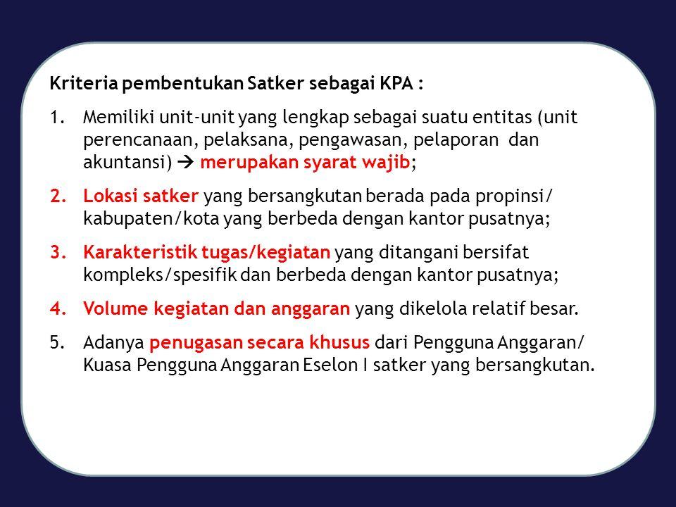 Kriteria pembentukan Satker sebagai KPA : 1.Memiliki unit-unit yang lengkap sebagai suatu entitas (unit perencanaan, pelaksana, pengawasan, pelaporan dan akuntansi)  merupakan syarat wajib; 2.Lokasi satker yang bersangkutan berada pada propinsi/ kabupaten/kota yang berbeda dengan kantor pusatnya; 3.Karakteristik tugas/kegiatan yang ditangani bersifat kompleks/spesifik dan berbeda dengan kantor pusatnya; 4.Volume kegiatan dan anggaran yang dikelola relatif besar.