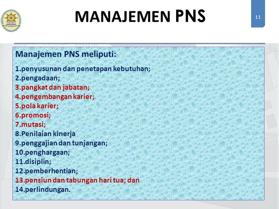 11 Manajemen PNS meliputi: 1.penyusunan dan penetapan kebutuhan; 2.pengadaan; 3.pangkat dan jabatan; 4.pengembangan karier; 5.pola karier; 6.promosi; 7.mutasi; 8.Penilaian kinerja 9.penggajian dan tunjangan; 10.penghargaan; 11.disiplin; 12.pemberhentian; 13.pensiun dan tabungan hari tua; dan 14.perlindungan.
