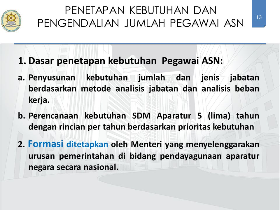 13 1.Dasar penetapan kebutuhan Pegawai ASN: a.Penyusunan kebutuhan jumlah dan jenis jabatan berdasarkan metode analisis jabatan dan analisis beban kerja.