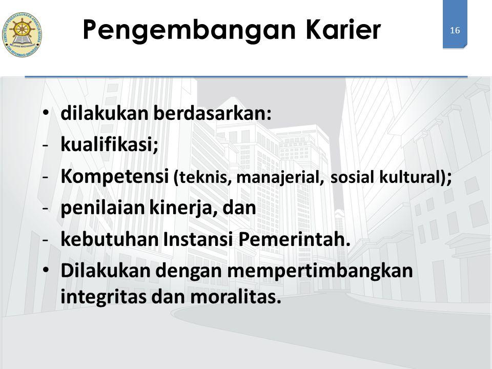 16 dilakukan berdasarkan: -kualifikasi; -Kompetensi (teknis, manajerial, sosial kultural) ; -penilaian kinerja, dan -kebutuhan Instansi Pemerintah. Di