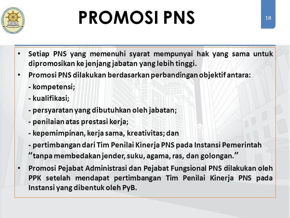 18 Setiap PNS yang memenuhi syarat mempunyai hak yang sama untuk dipromosikan ke jenjang jabatan yang lebih tinggi. Promosi PNS dilakukan berdasarkan