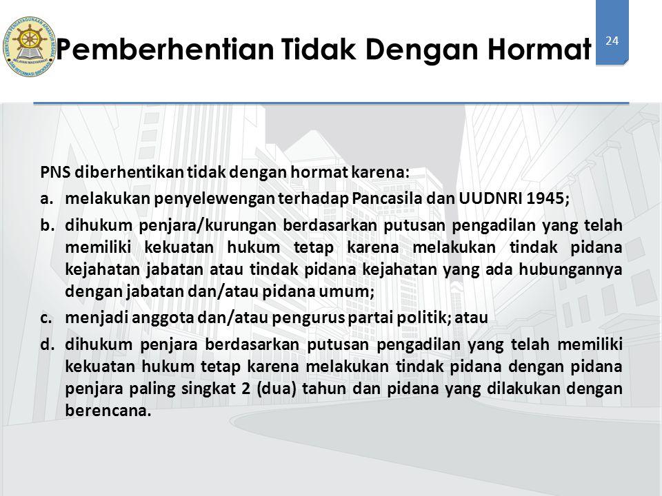 24 PNS diberhentikan tidak dengan hormat karena: a.melakukan penyelewengan terhadap Pancasila dan UUDNRI 1945; b.dihukum penjara/kurungan berdasarkan