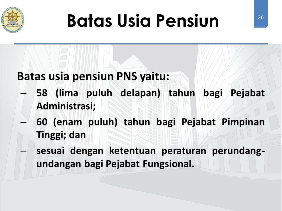 26 Batas usia pensiun PNS yaitu: – 58 (lima puluh delapan) tahun bagi Pejabat Administrasi; – 60 (enam puluh) tahun bagi Pejabat Pimpinan Tinggi; dan – sesuai dengan ketentuan peraturan perundang- undangan bagi Pejabat Fungsional.