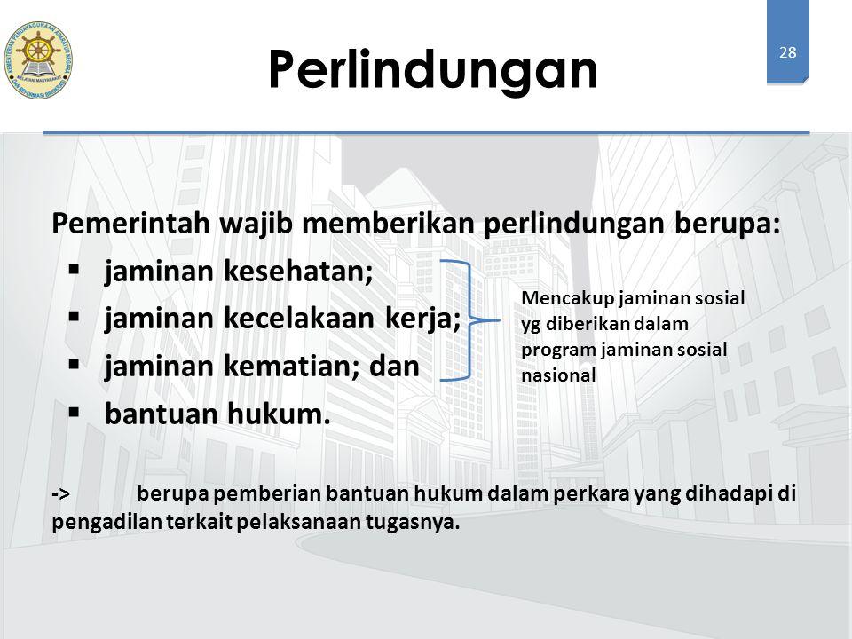 28 Pemerintah wajib memberikan perlindungan berupa:  jaminan kesehatan;  jaminan kecelakaan kerja;  jaminan kematian; dan  bantuan hukum.