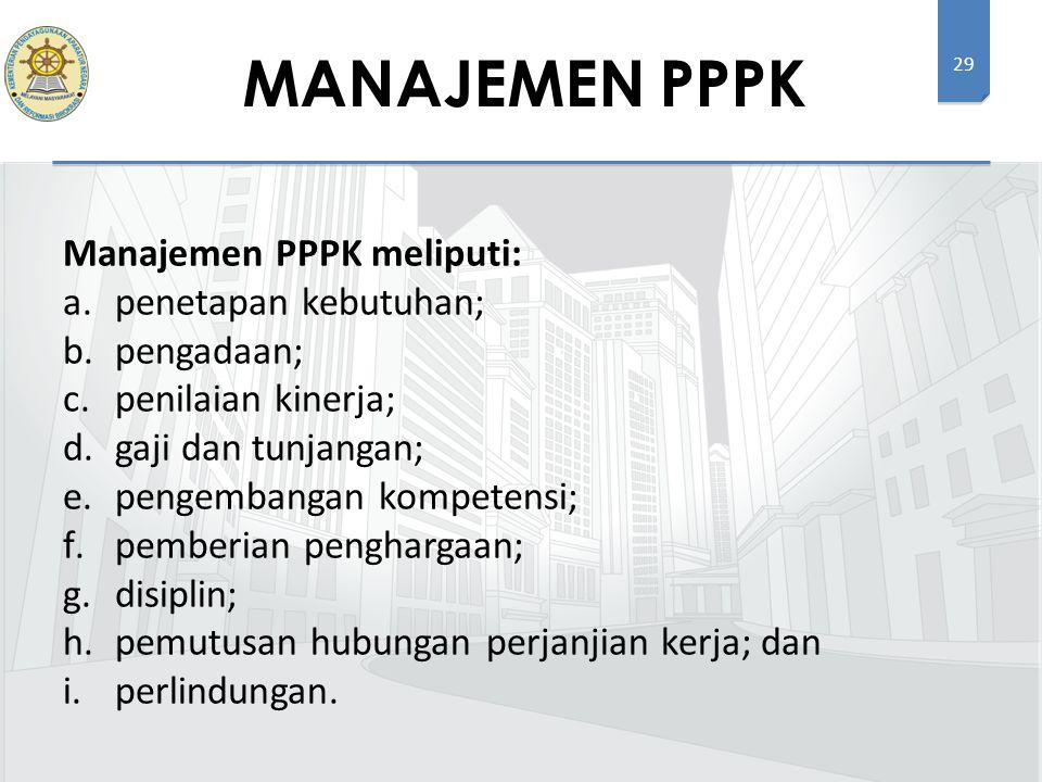 29 Manajemen PPPK meliputi: a.penetapan kebutuhan; b.pengadaan; c.penilaian kinerja; d.gaji dan tunjangan; e.pengembangan kompetensi; f.pemberian penghargaan; g.disiplin; h.pemutusan hubungan perjanjian kerja; dan i.perlindungan.