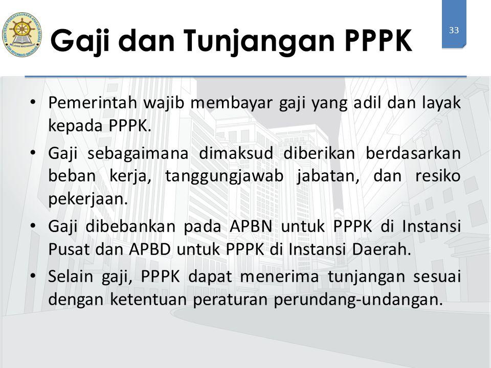 33 Pemerintah wajib membayar gaji yang adil dan layak kepada PPPK. Gaji sebagaimana dimaksud diberikan berdasarkan beban kerja, tanggungjawab jabatan,
