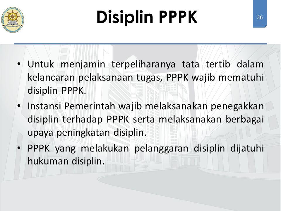 36 Untuk menjamin terpeliharanya tata tertib dalam kelancaran pelaksanaan tugas, PPPK wajib mematuhi disiplin PPPK. Instansi Pemerintah wajib melaksan
