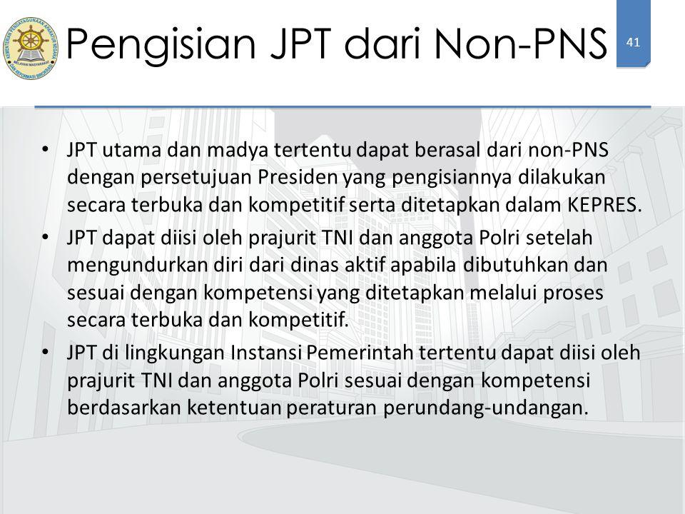 41 JPT utama dan madya tertentu dapat berasal dari non-PNS dengan persetujuan Presiden yang pengisiannya dilakukan secara terbuka dan kompetitif serta ditetapkan dalam KEPRES.
