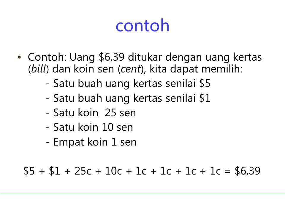 contoh Contoh: Uang $6,39 ditukar dengan uang kertas (bill) dan koin sen (cent), kita dapat memilih: - Satu buah uang kertas senilai $5 - Satu buah ua