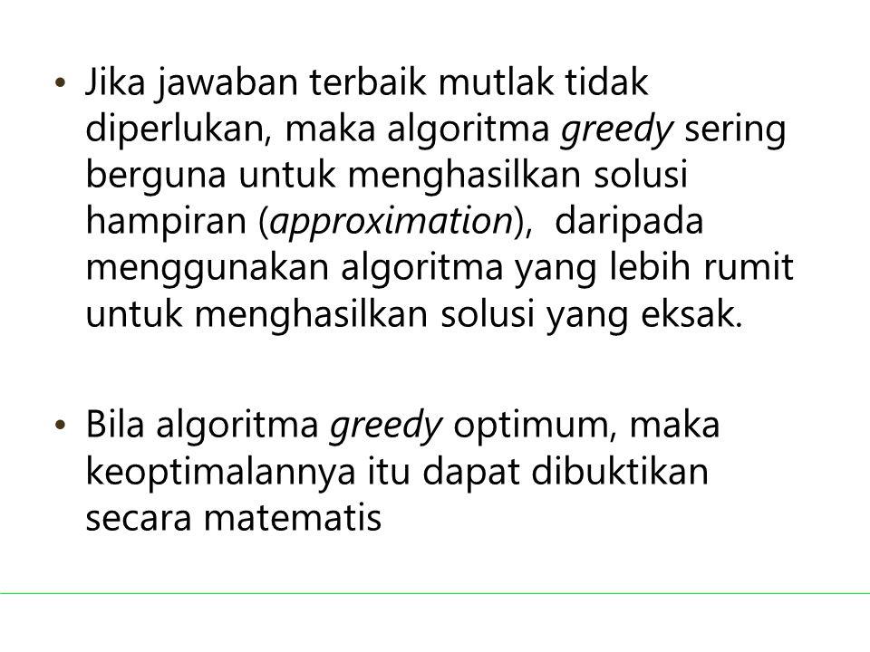Jika jawaban terbaik mutlak tidak diperlukan, maka algoritma greedy sering berguna untuk menghasilkan solusi hampiran (approximation), daripada menggu
