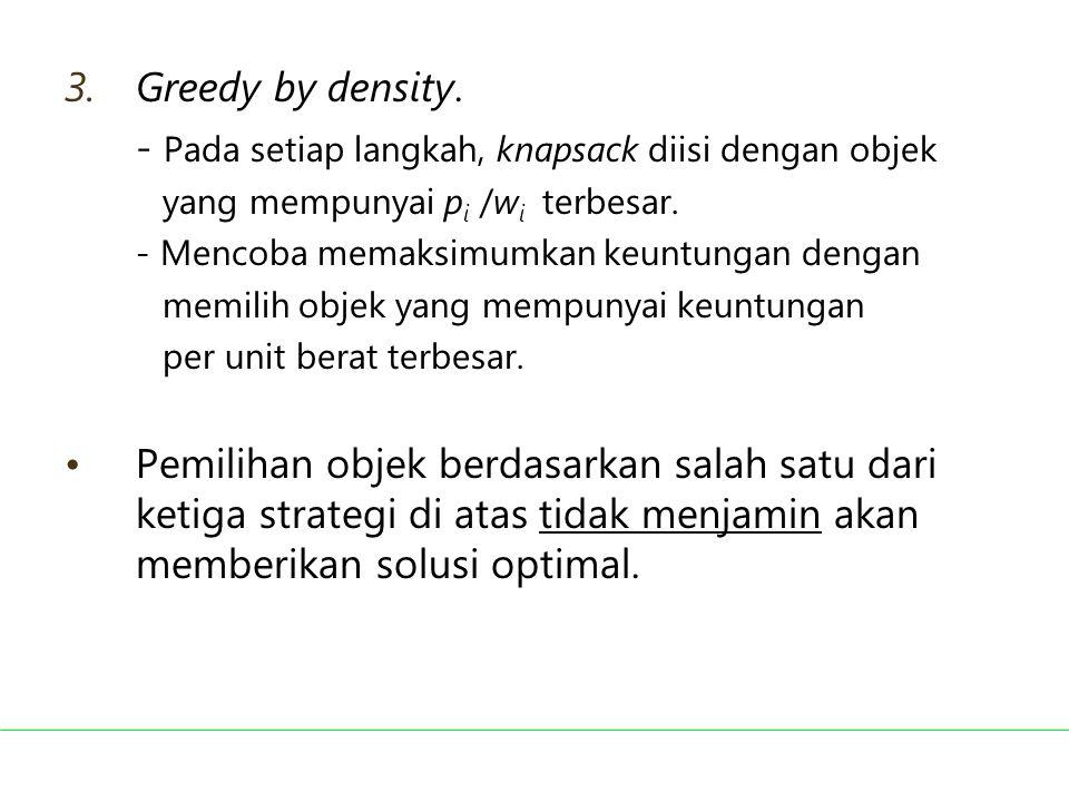 3.Greedy by density. - Pada setiap langkah, knapsack diisi dengan objek yang mempunyai p i /w i terbesar. - Mencoba memaksimumkan keuntungan dengan me