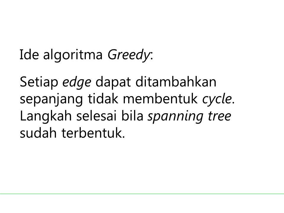 Ide algoritma Greedy: Setiap edge dapat ditambahkan sepanjang tidak membentuk cycle. Langkah selesai bila spanning tree sudah terbentuk.