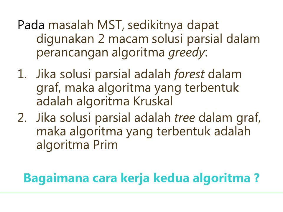 Pada masalah MST, sedikitnya dapat digunakan 2 macam solusi parsial dalam perancangan algoritma greedy: 1.Jika solusi parsial adalah forest dalam graf
