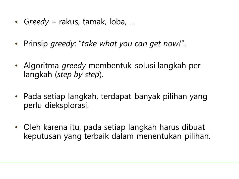 """Greedy = rakus, tamak, loba, … Prinsip greedy: """"take what you can get now!"""". Algoritma greedy membentuk solusi langkah per langkah (step by step). Pad"""