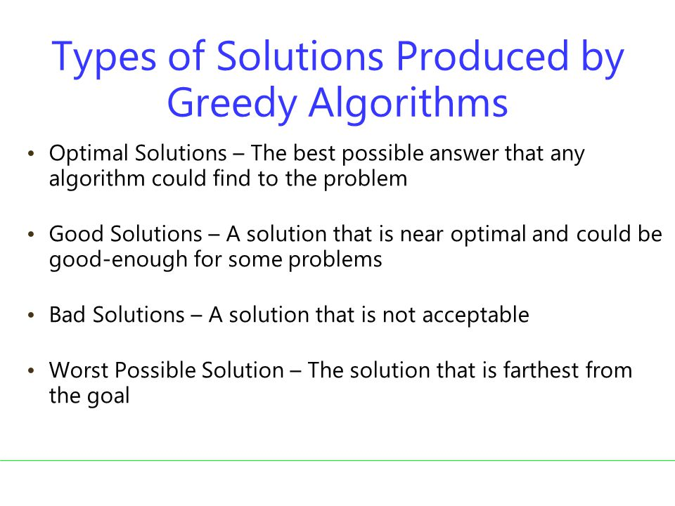 Types of Solutions Produced by Greedy Algorithms Optimal Solutions – The best possible answer that any algorithm could find to the problem Good Solutions – A solution that is near optimal and could be good-enough for some problems Bad Solutions – A solution that is not acceptable Worst Possible Solution – The solution that is farthest from the goal