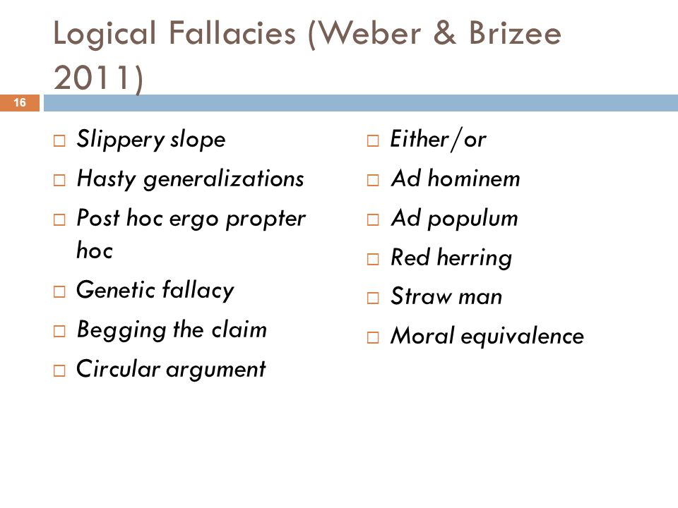 Logical Fallacies (Weber & Brizee 2011)  Slippery slope  Hasty generalizations  Post hoc ergo propter hoc  Genetic fallacy  Begging the claim  Circular argument  Either/or  Ad hominem  Ad populum  Red herring  Straw man  Moral equivalence 16