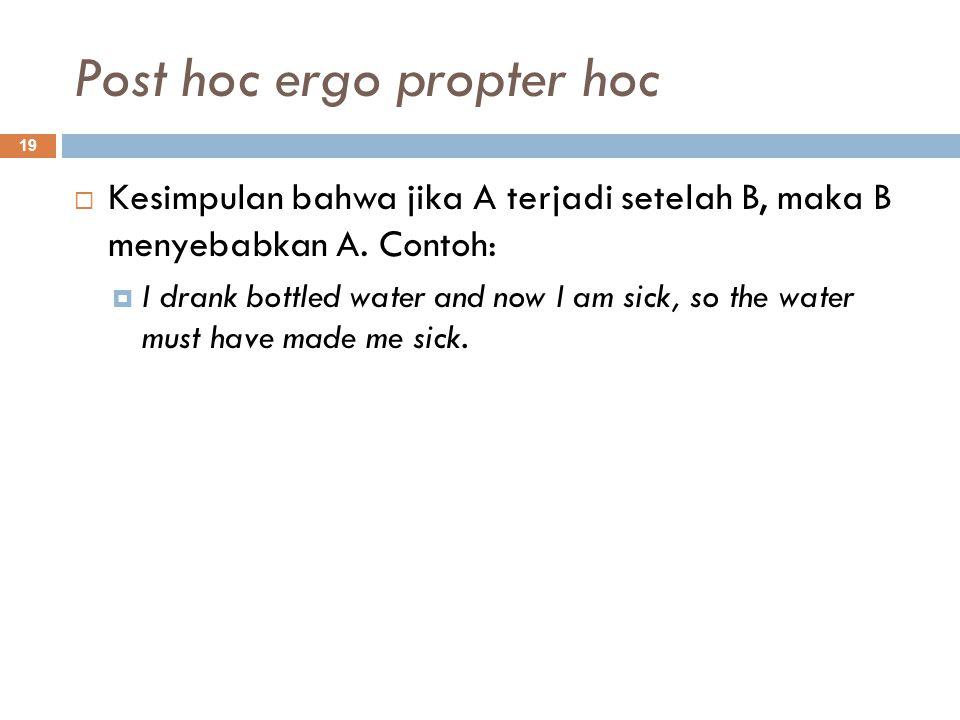 Post hoc ergo propter hoc 19  Kesimpulan bahwa jika A terjadi setelah B, maka B menyebabkan A.