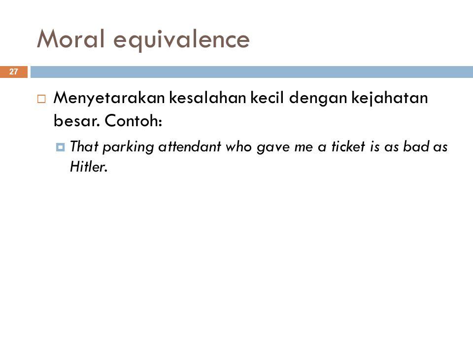 Moral equivalence 27  Menyetarakan kesalahan kecil dengan kejahatan besar.